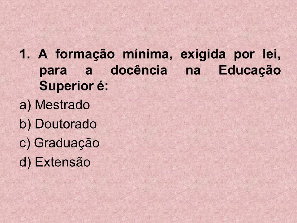 1. A formação mínima, exigida por lei, para a docência na Educação Superior é: a) Mestrado b) Doutorado c) Graduação d) Extensão