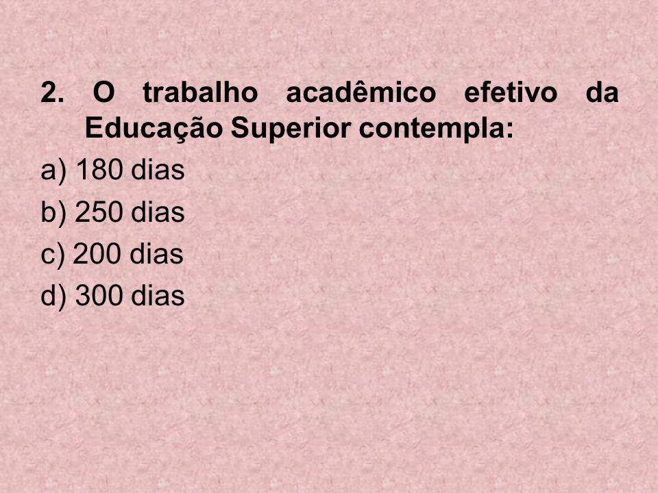 2. O trabalho acadêmico efetivo da Educação Superior contempla: a) 180 dias b) 250 dias c) 200 dias d) 300 dias