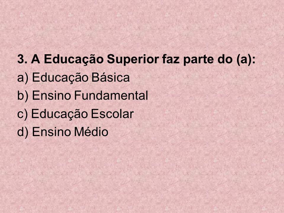 3. A Educação Superior faz parte do (a): a) Educação Básica b) Ensino Fundamental c) Educação Escolar d) Ensino Médio