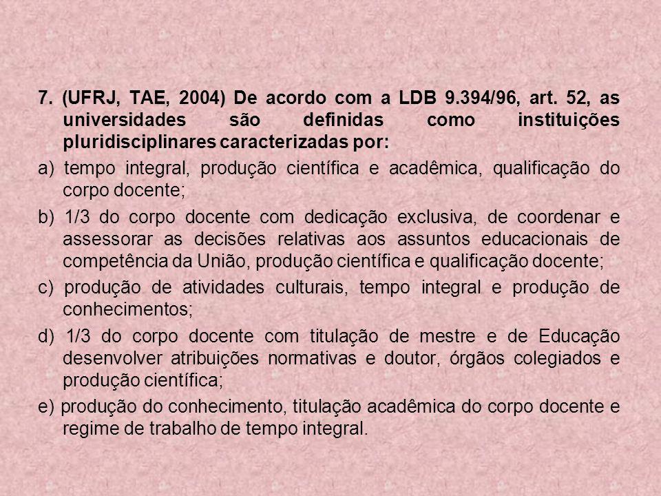 7. (UFRJ, TAE, 2004) De acordo com a LDB 9.394/96, art. 52, as universidades são definidas como instituições pluridisciplinares caracterizadas por: a)