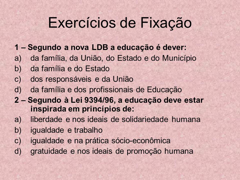 Exercícios de Fixação 1 – Segundo a nova LDB a educação é dever: a)da família, da União, do Estado e do Município b)da família e do Estado c)dos respo