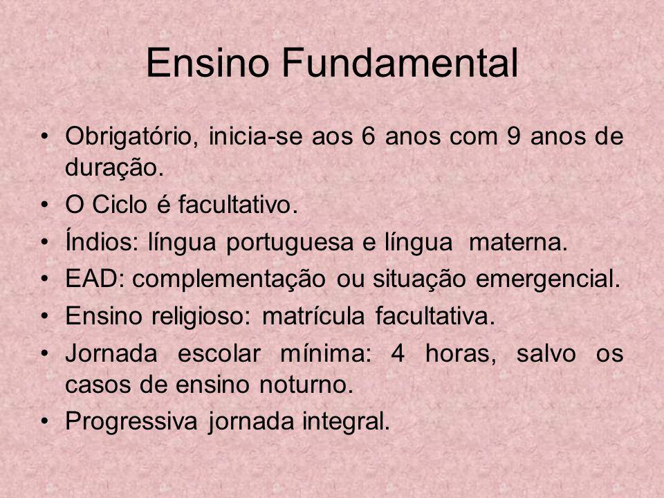 Ensino Fundamental Obrigatório, inicia-se aos 6 anos com 9 anos de duração. O Ciclo é facultativo. Índios: língua portuguesa e língua materna. EAD: co