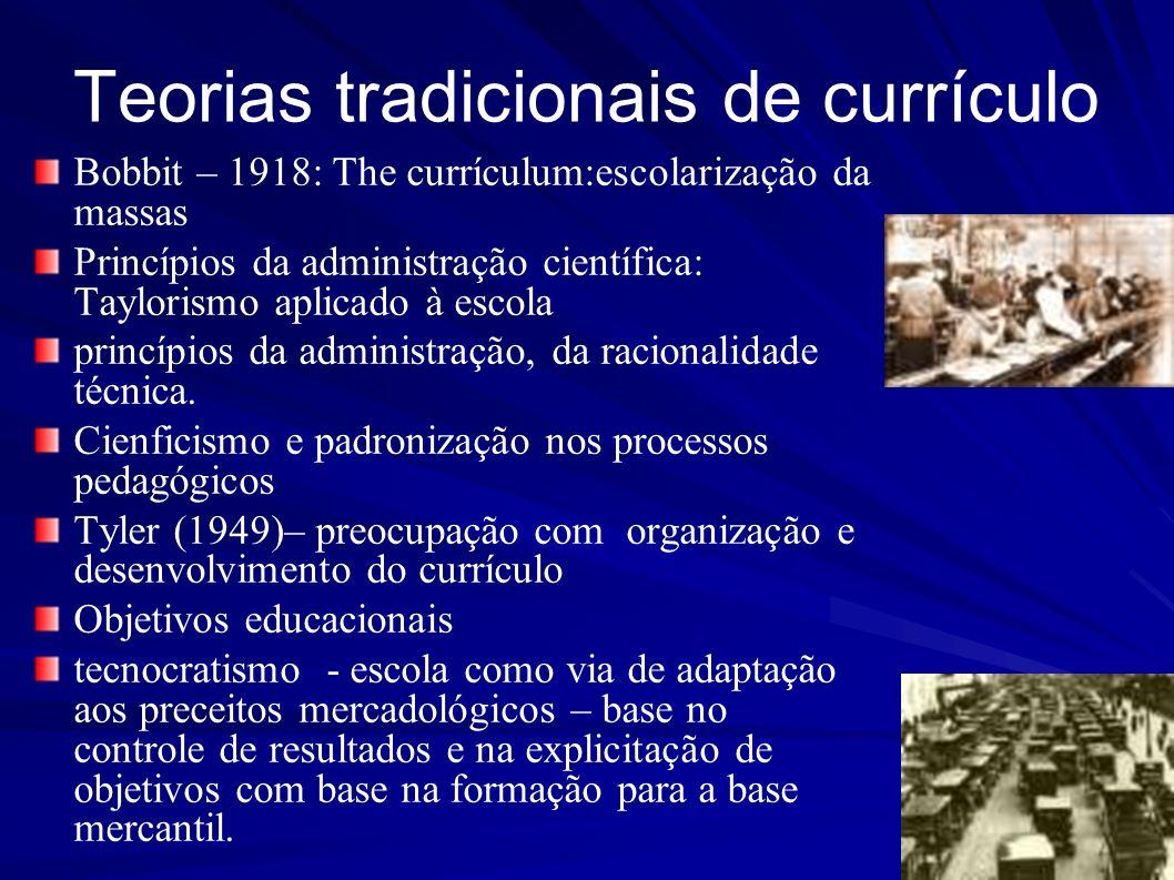 Teorias tradicionais de currículo Bobbit – 1918: The currículum:escolarização da massas Princípios da administração científica: Taylorismo aplicado à