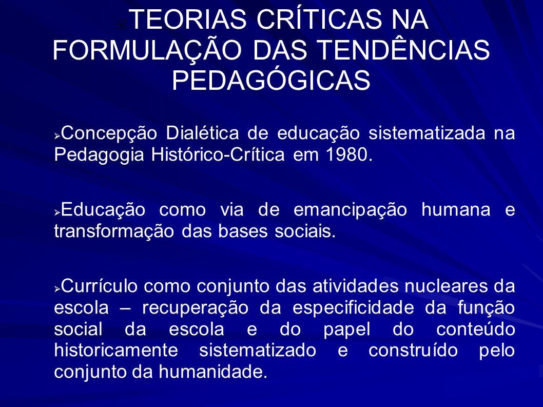 TEORIAS CRÍTICAS NA FORMULAÇÃO DAS TENDÊNCIAS PEDAGÓGICAS Concepção Dialética de educação sistematizada na Pedagogia Histórico-Crítica em 1980. Educaç