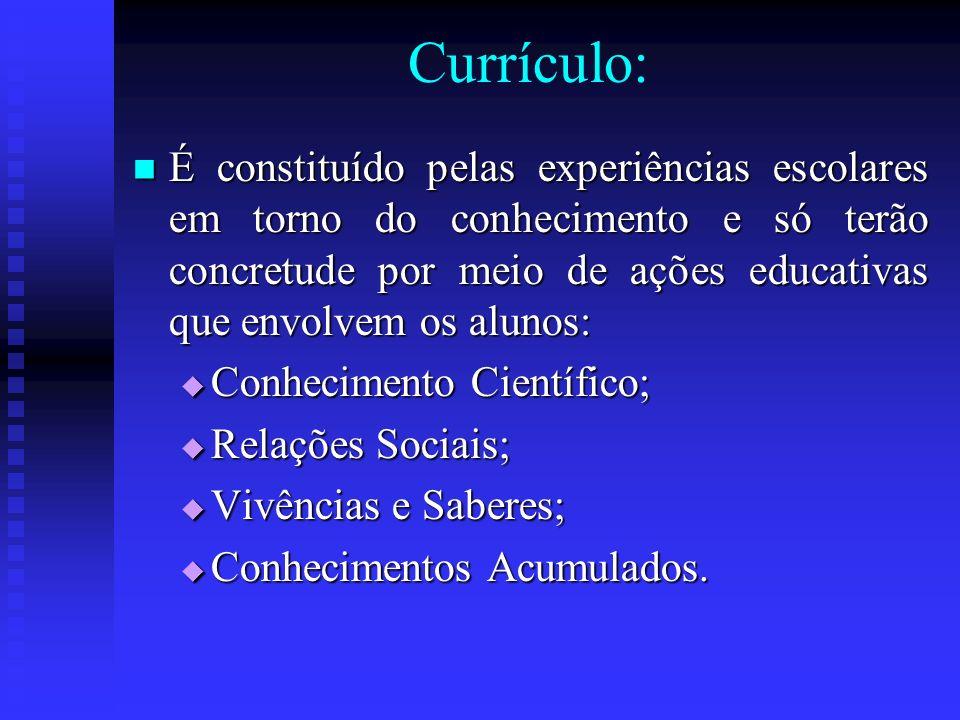 Currículo: É constituído pelas experiências escolares em torno do conhecimento e só terão concretude por meio de ações educativas que envolvem os alun