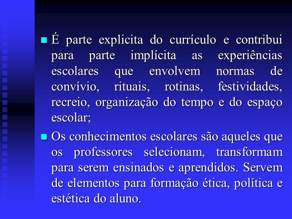 É parte explicita do currículo e contribui para parte implícita as experiências escolares que envolvem normas de convívio, rituais, rotinas, festivida