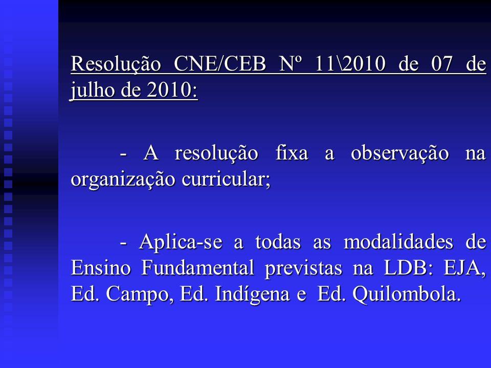 Resolução CNE/CEB Nº 11\2010 de 07 de julho de 2010: - A resolução fixa a observação na organização curricular; - Aplica-se a todas as modalidades de