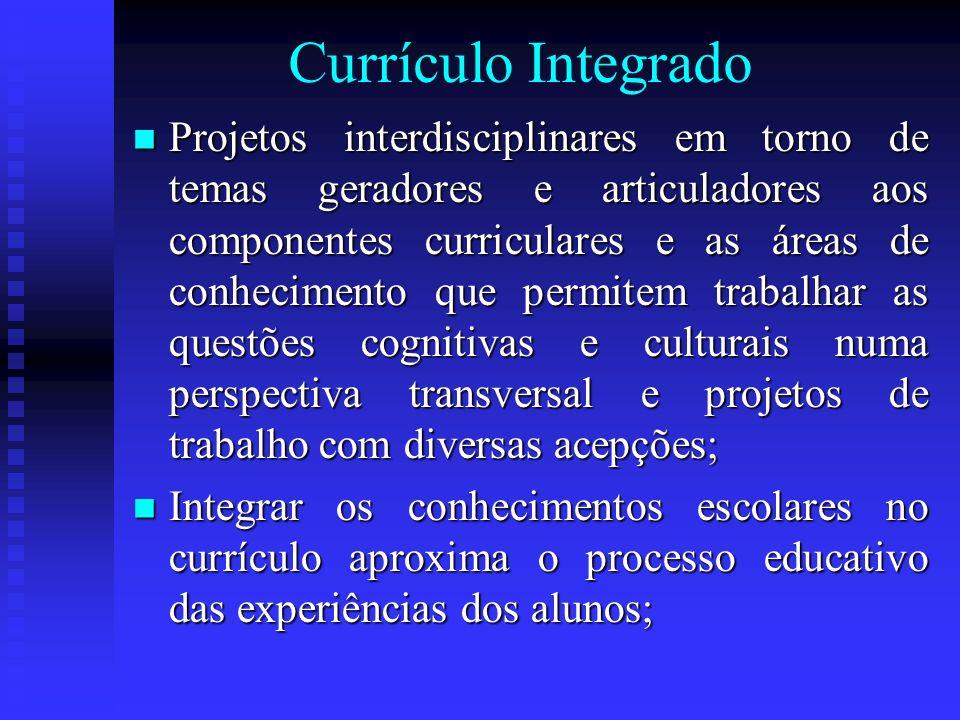 Currículo Integrado Projetos interdisciplinares em torno de temas geradores e articuladores aos componentes curriculares e as áreas de conhecimento qu