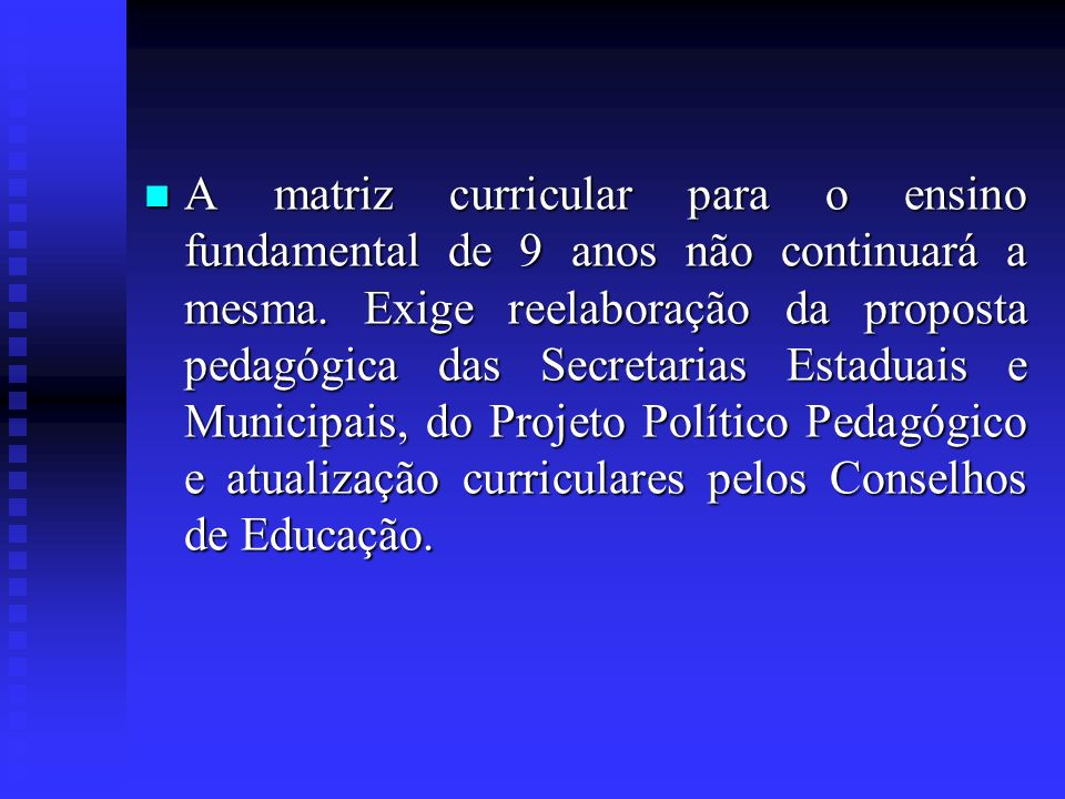 A matriz curricular para o ensino fundamental de 9 anos não continuará a mesma. Exige reelaboração da proposta pedagógica das Secretarias Estaduais e