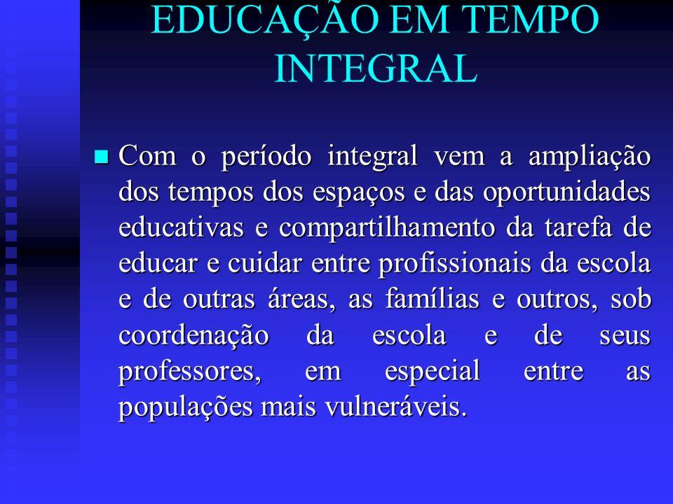 EDUCAÇÃO EM TEMPO INTEGRAL Com o período integral vem a ampliação dos tempos dos espaços e das oportunidades educativas e compartilhamento da tarefa d