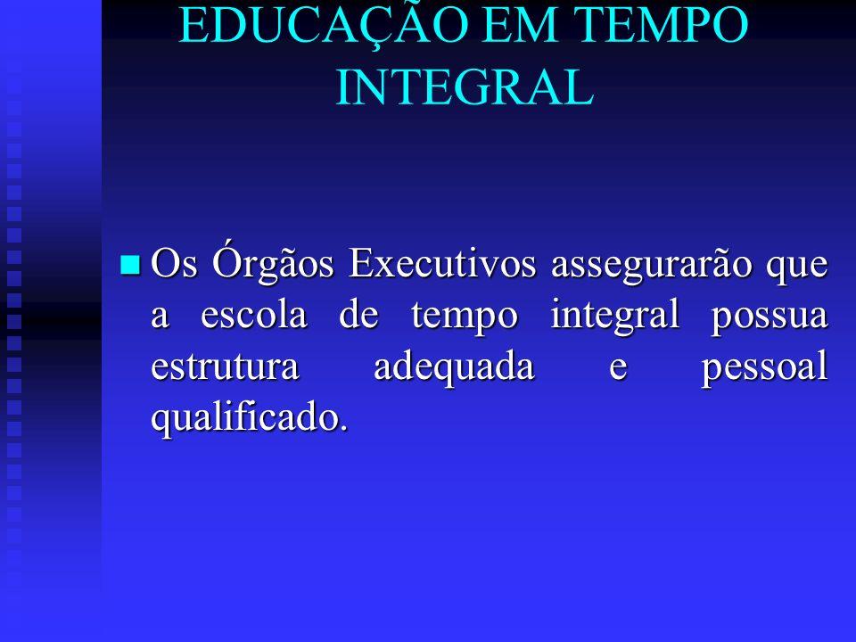 EDUCAÇÃO EM TEMPO INTEGRAL Os Órgãos Executivos assegurarão que a escola de tempo integral possua estrutura adequada e pessoal qualificado. Os Órgãos