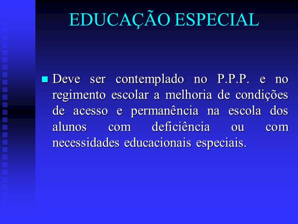 EDUCAÇÃO ESPECIAL Deve ser contemplado no P.P.P. e no regimento escolar a melhoria de condições de acesso e permanência na escola dos alunos com defic