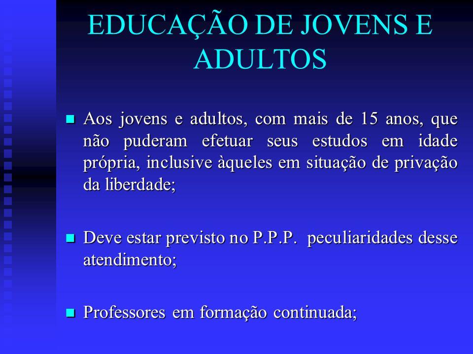 EDUCAÇÃO DE JOVENS E ADULTOS Aos jovens e adultos, com mais de 15 anos, que não puderam efetuar seus estudos em idade própria, inclusive àqueles em si