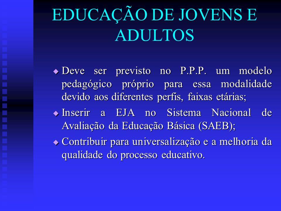 EDUCAÇÃO DE JOVENS E ADULTOS Deve ser previsto no P.P.P. um modelo pedagógico próprio para essa modalidade devido aos diferentes perfis, faixas etária