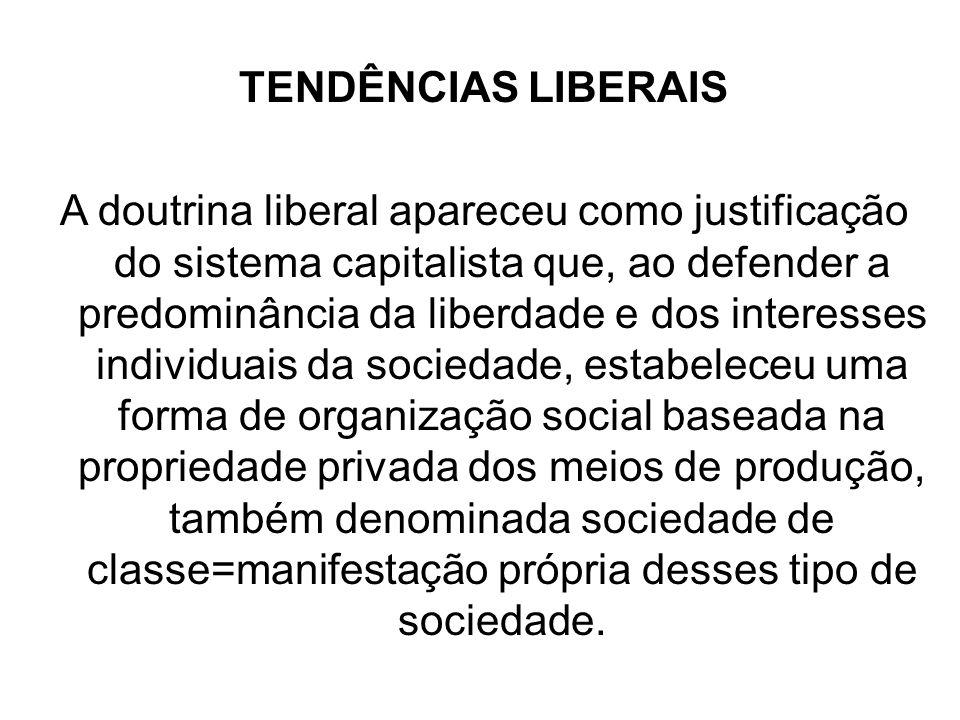 TENDÊNCIAS LIBERAIS A doutrina liberal apareceu como justificação do sistema capitalista que, ao defender a predominância da liberdade e dos interesse