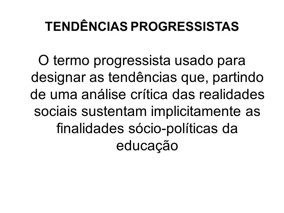 TENDÊNCIAS PROGRESSISTAS O termo progressista usado para designar as tendências que, partindo de uma análise crítica das realidades sociais sustentam