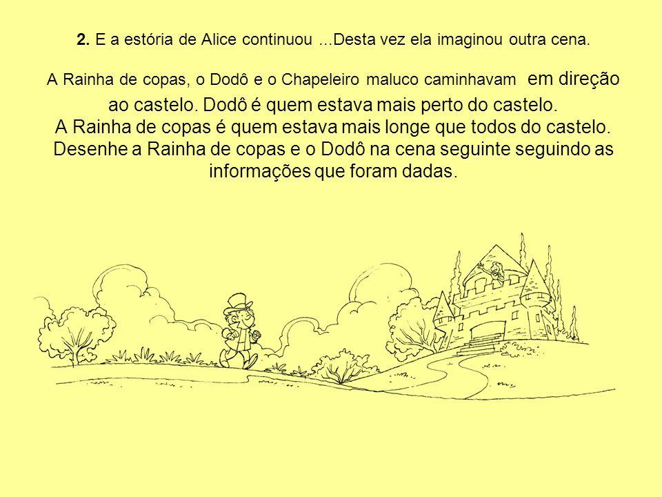 2. E a estória de Alice continuou...Desta vez ela imaginou outra cena. A Rainha de copas, o Dodô e o Chapeleiro maluco caminhavam em direção ao castel