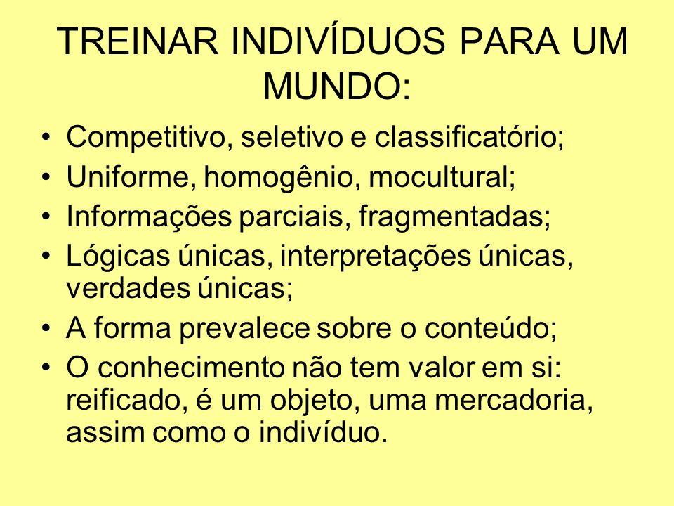 TREINAR INDIVÍDUOS PARA UM MUNDO: Competitivo, seletivo e classificatório; Uniforme, homogênio, mocultural; Informações parciais, fragmentadas; Lógica