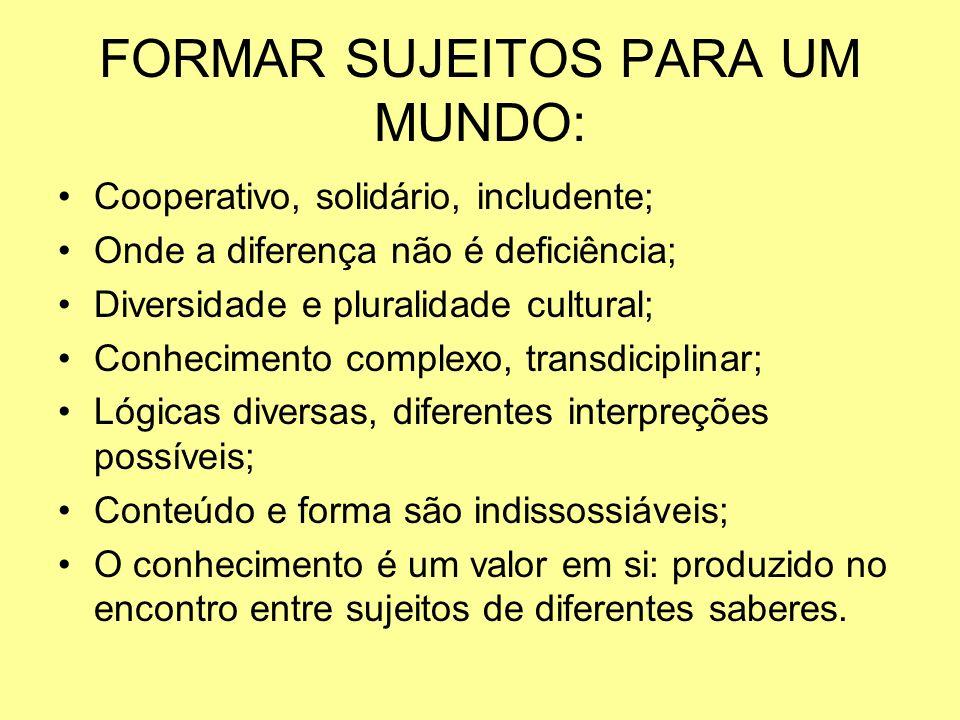 FORMAR SUJEITOS PARA UM MUNDO: Cooperativo, solidário, includente; Onde a diferença não é deficiência; Diversidade e pluralidade cultural; Conheciment