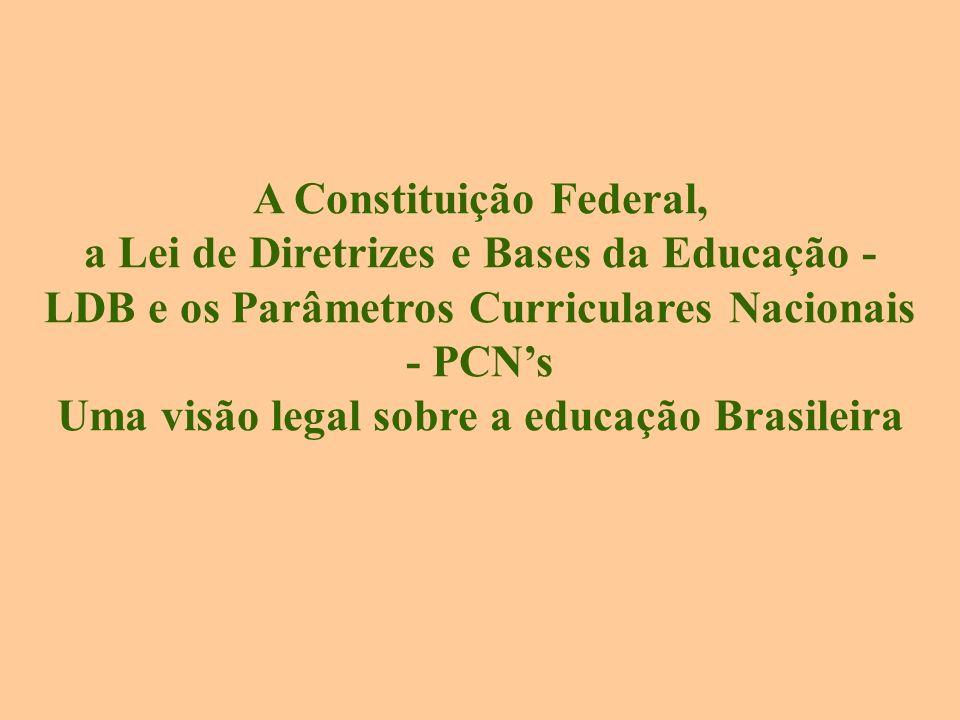 A Constituição Federal, a Lei de Diretrizes e Bases da Educação - LDB e os Parâmetros Curriculares Nacionais - PCNs Uma visão legal sobre a educação Brasileira
