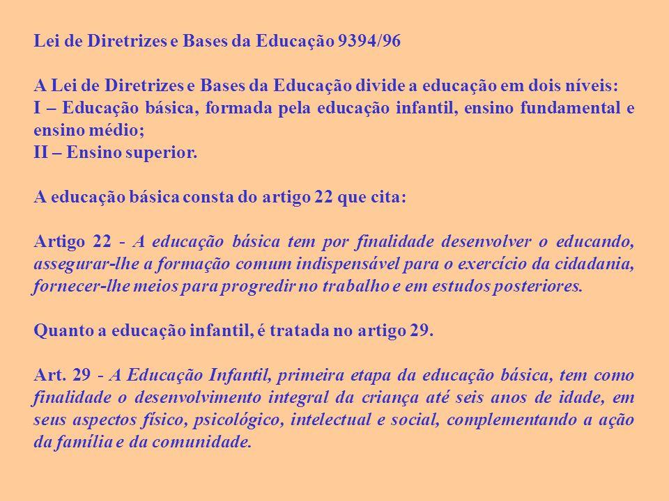 Lei de Diretrizes e Bases da Educação 9394/96 A Lei de Diretrizes e Bases da Educação divide a educação em dois níveis: I – Educação básica, formada pela educação infantil, ensino fundamental e ensino médio; II – Ensino superior.