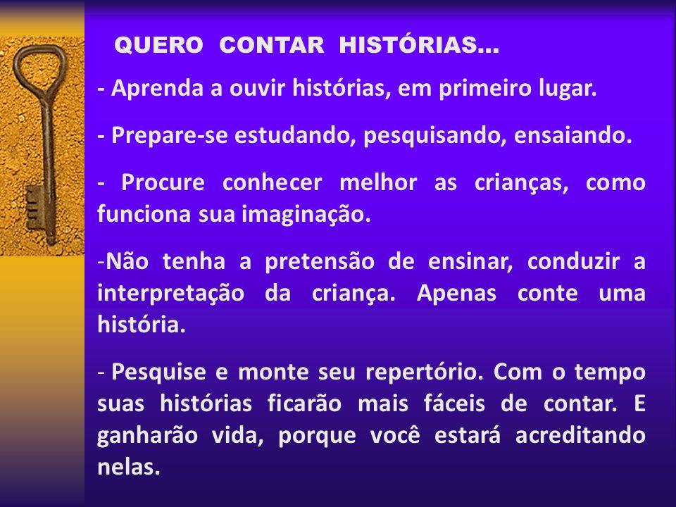 QUERO CONTAR HISTÓRIAS… - Aprenda a ouvir histórias, em primeiro lugar. - Prepare-se estudando, pesquisando, ensaiando. - Procure conhecer melhor as c