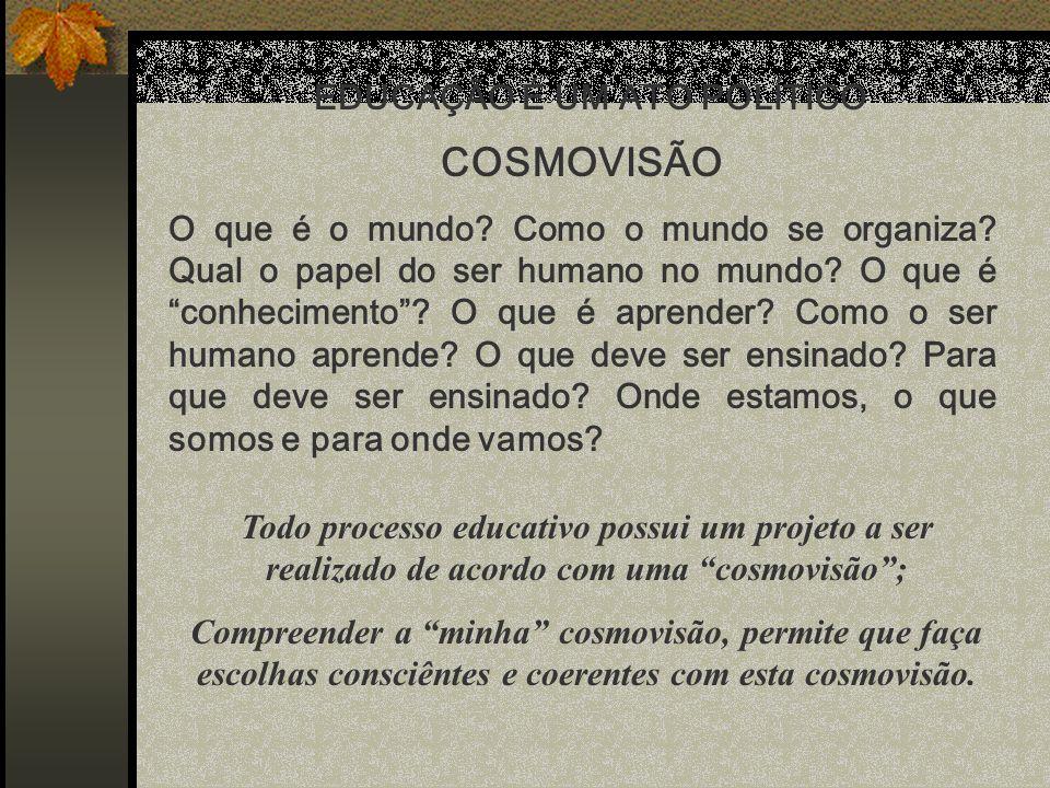 EDUCAÇÃO É UM ATO POLÍTICO COSMOVISÃO O que é o mundo? Como o mundo se organiza? Qual o papel do ser humano no mundo? O que é conhecimento? O que é ap