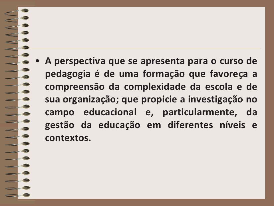 A perspectiva que se apresenta para o curso de pedagogia é de uma formação que favoreça a compreensão da complexidade da escola e de sua organização;