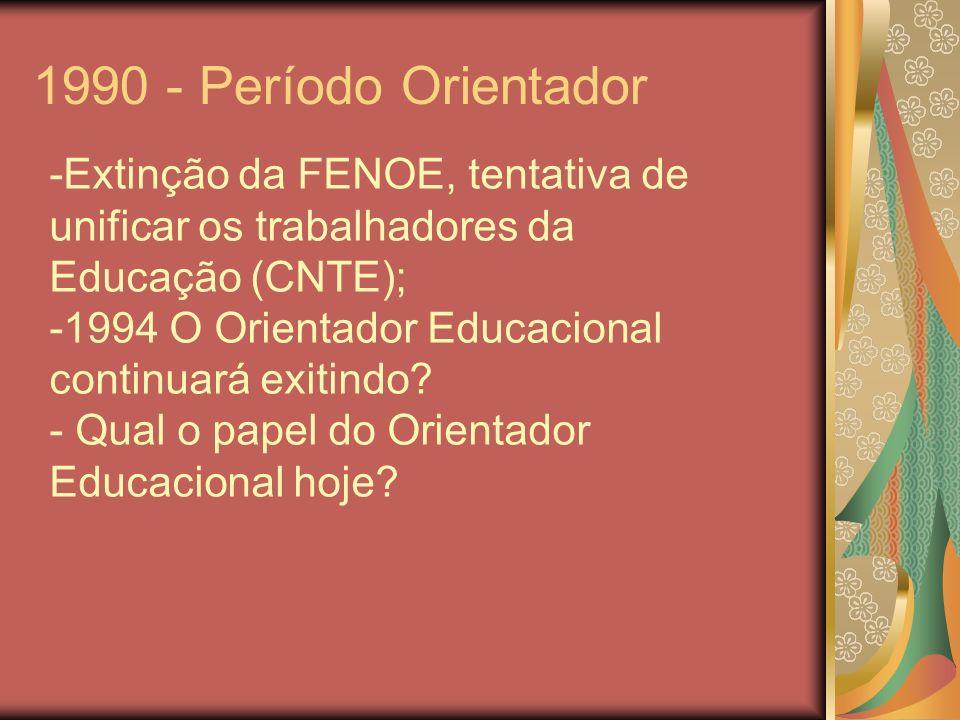1990 - Período Orientador -Extinção da FENOE, tentativa de unificar os trabalhadores da Educação (CNTE); -1994 O Orientador Educacional continuará exi