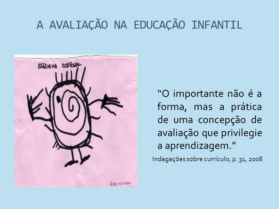 A AVALIAÇÃO NA EDUCAÇÃO INFANTIL O importante não é a forma, mas a prática de uma concepção de avaliação que privilegie a aprendizagem. Indagações sob