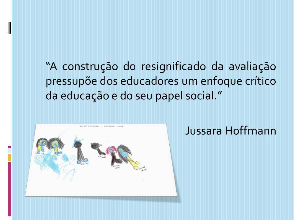 A construção do resignificado da avaliação pressupõe dos educadores um enfoque crítico da educação e do seu papel social. Jussara Hoffmann
