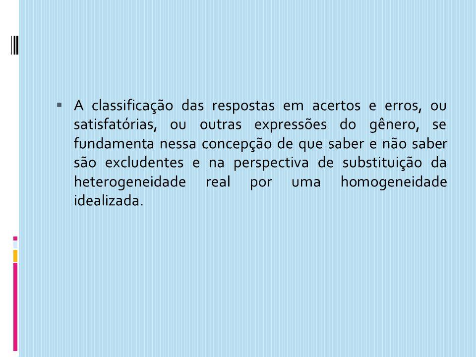 A classificação das respostas em acertos e erros, ou satisfatórias, ou outras expressões do gênero, se fundamenta nessa concepção de que saber e não s