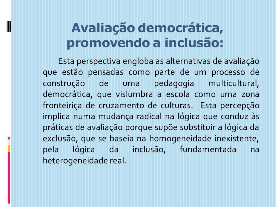 Avaliação democrática, promovendo a inclusão: Esta perspectiva engloba as alternativas de avaliação que estão pensadas como parte de um processo de co