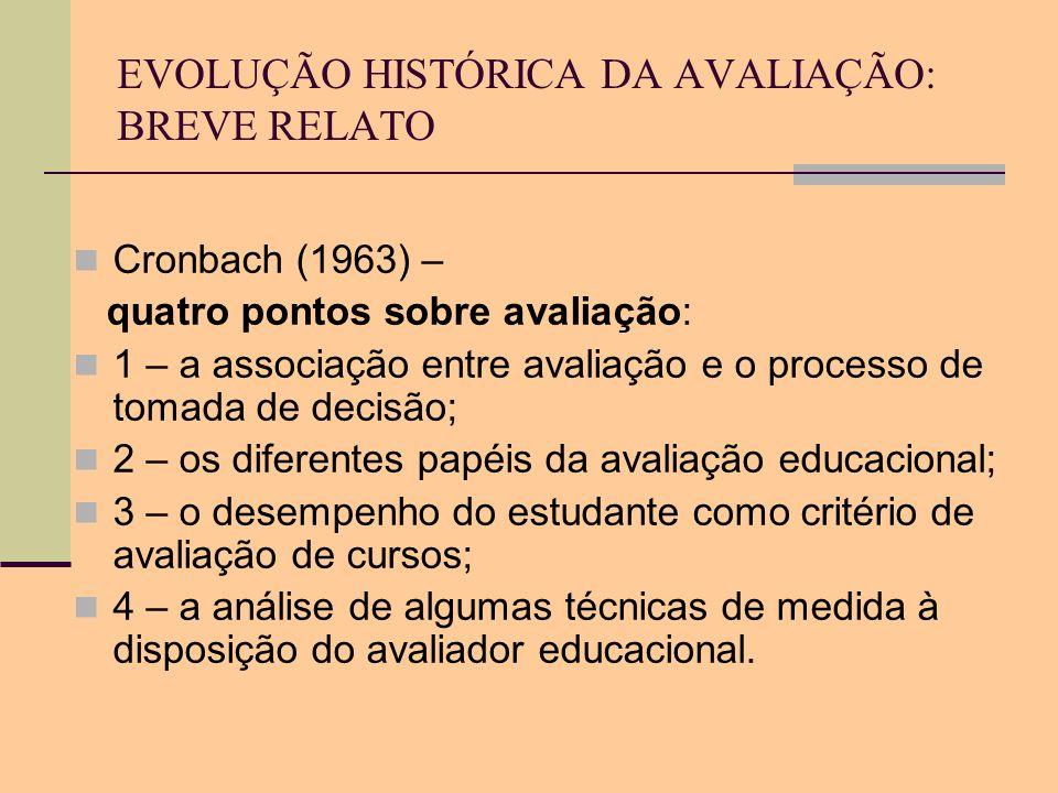 EVOLUÇÃO HISTÓRICA DA AVALIAÇÃO: BREVE RELATO Cronbach (1963) – quatro pontos sobre avaliação: 1 – a associação entre avaliação e o processo de tomada