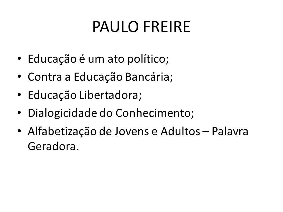 PAULO FREIRE Educação é um ato político; Contra a Educação Bancária; Educação Libertadora; Dialogicidade do Conhecimento; Alfabetização de Jovens e Ad