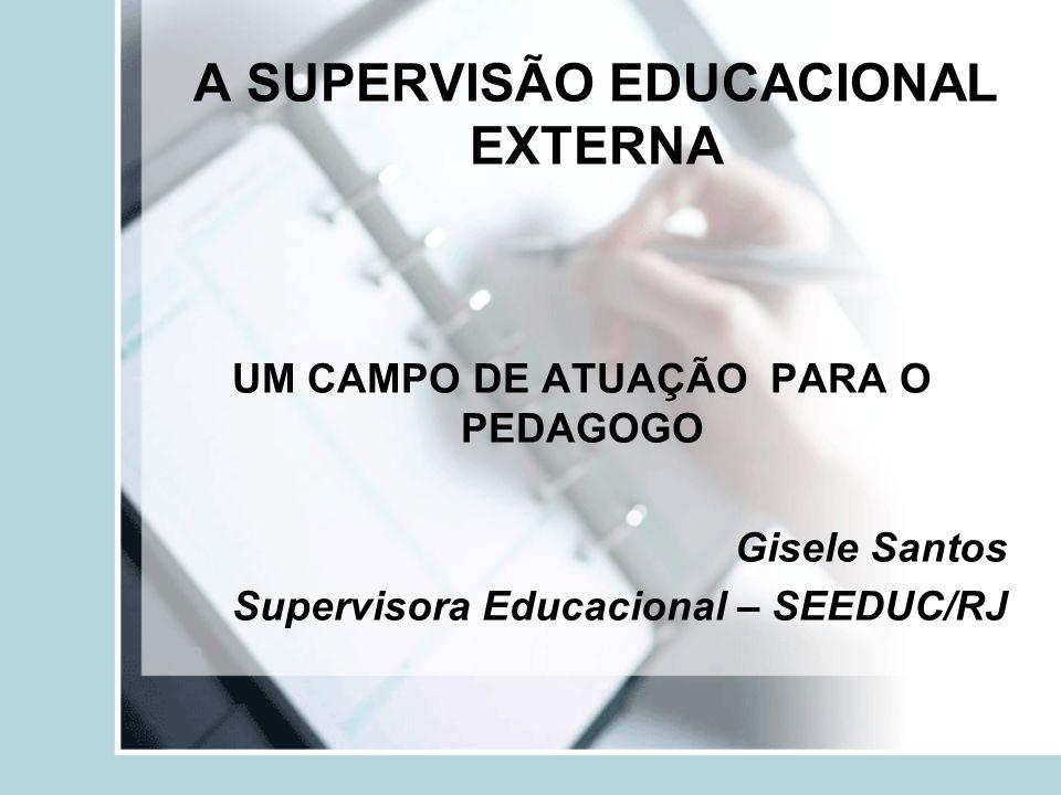 A SUPERVISÃO EDUCACIONAL EXTERNA UM CAMPO DE ATUAÇÃO PARA O PEDAGOGO Gisele Santos Supervisora Educacional – SEEDUC/RJ