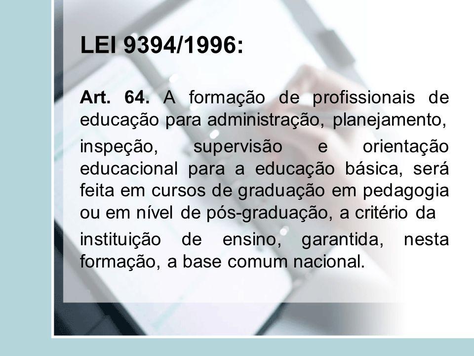 LEI 9394/1996: Art. 64. A formação de profissionais de educação para administração, planejamento, inspeção, supervisão e orientação educacional para a