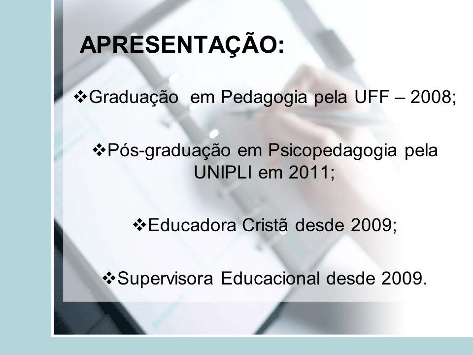 APRESENTAÇÃO: Graduação em Pedagogia pela UFF – 2008; Pós-graduação em Psicopedagogia pela UNIPLI em 2011; Educadora Cristã desde 2009; Supervisora Ed