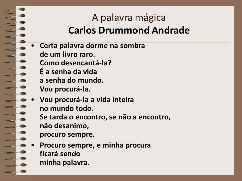 A palavra mágica Carlos Drummond Andrade Certa palavra dorme na sombra de um livro raro. Como desencantá-la? É a senha da vida a senha do mundo. Vou p