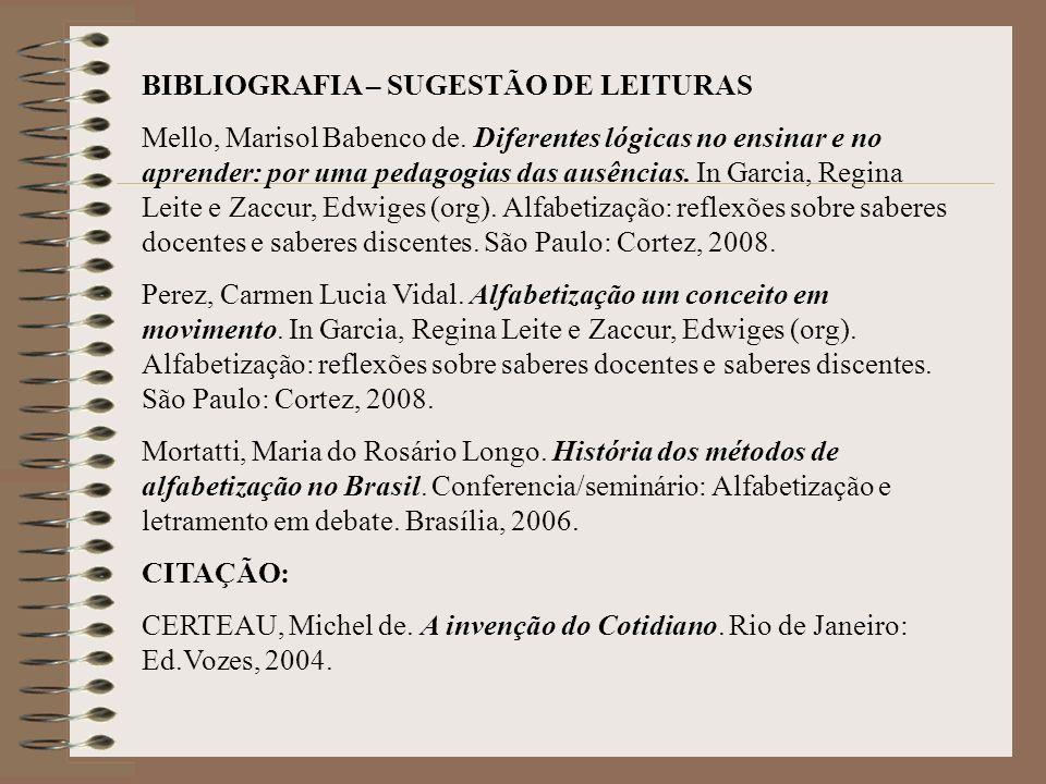 BIBLIOGRAFIA – SUGESTÃO DE LEITURAS Mello, Marisol Babenco de. Diferentes lógicas no ensinar e no aprender: por uma pedagogias das ausências. In Garci