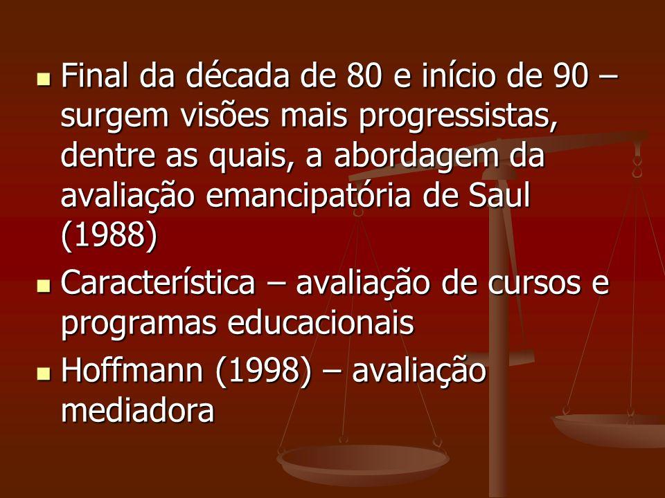 Final da década de 80 e início de 90 – surgem visões mais progressistas, dentre as quais, a abordagem da avaliação emancipatória de Saul (1988) Final