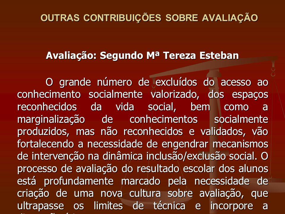 OUTRAS CONTRIBUIÇÕES SOBRE AVALIAÇÃO Avaliação: Segundo Mª Tereza Esteban O grande número de excluídos do acesso ao conhecimento socialmente valorizad
