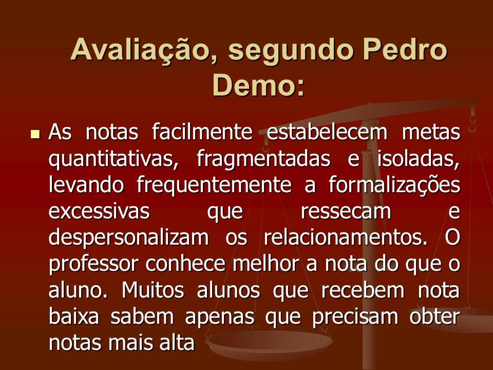 Avaliação, segundo Pedro Demo: As notas facilmente estabelecem metas quantitativas, fragmentadas e isoladas, levando frequentemente a formalizações ex