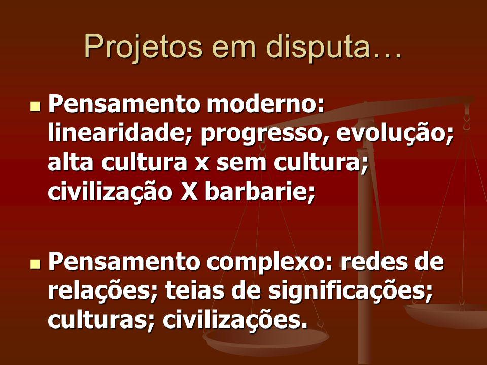 Projetos em disputa… Pensamento moderno: linearidade; progresso, evolução; alta cultura x sem cultura; civilização X barbarie; Pensamento moderno: lin