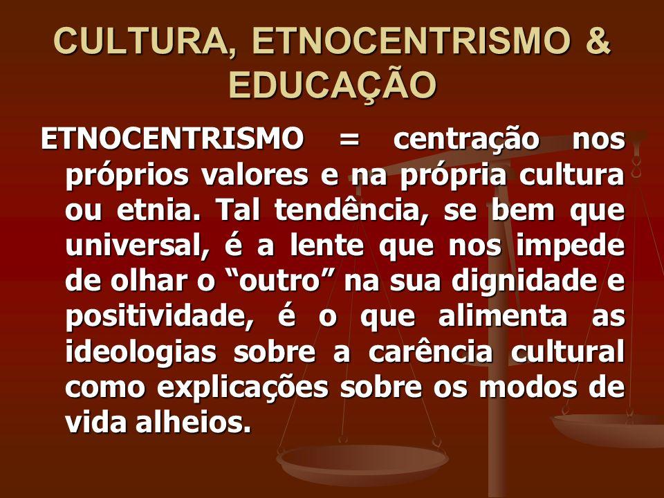 CULTURA, ETNOCENTRISMO & EDUCAÇÃO ETNOCENTRISMO = centração nos próprios valores e na própria cultura ou etnia. Tal tendência, se bem que universal, é