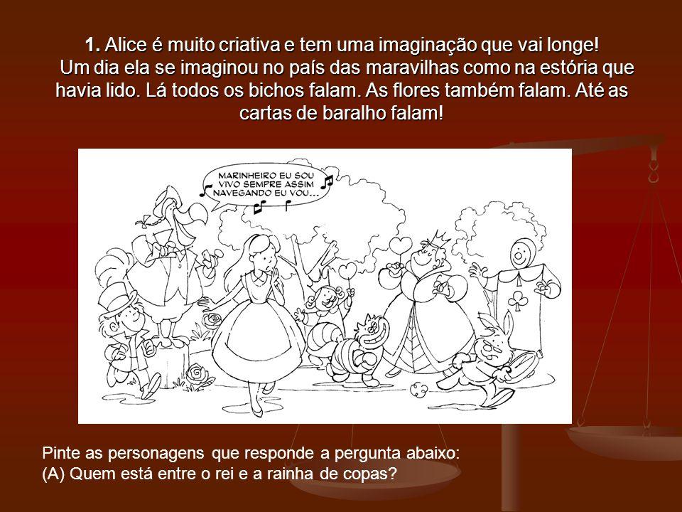 1. Alice é muito criativa e tem uma imaginação que vai longe! Um dia ela se imaginou no país das maravilhas como na estória que havia lido. Lá todos o