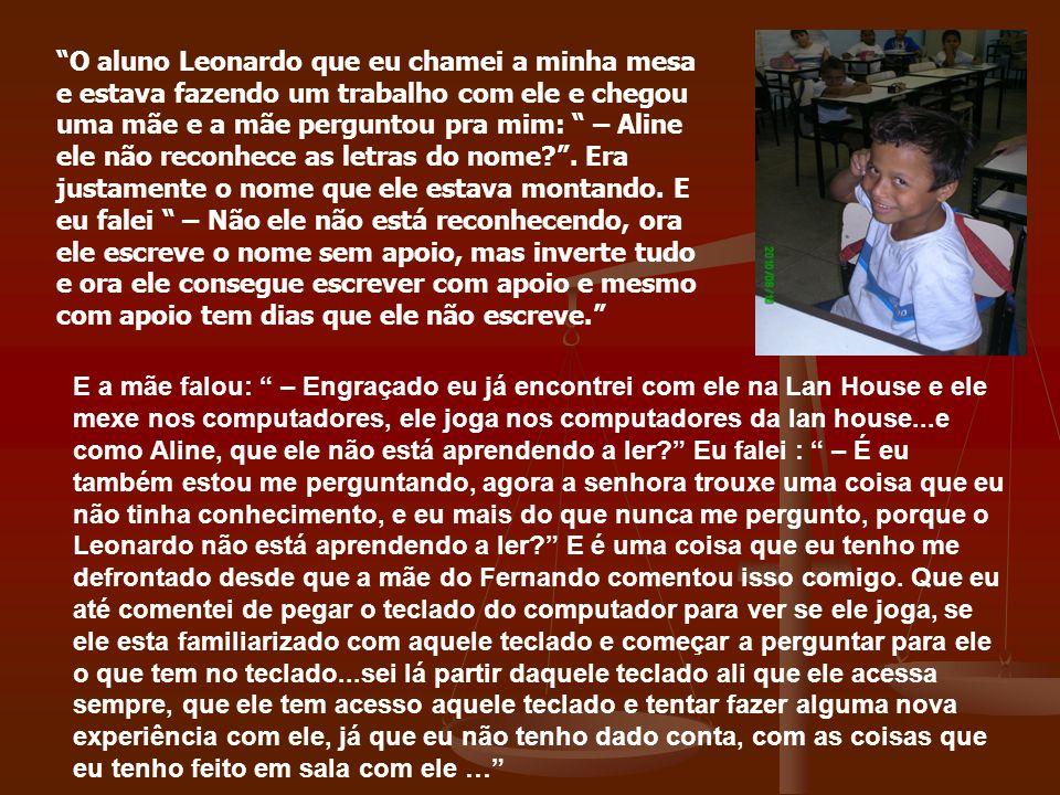 O aluno Leonardo que eu chamei a minha mesa e estava fazendo um trabalho com ele e chegou uma mãe e a mãe perguntou pra mim: – Aline ele não reconhece