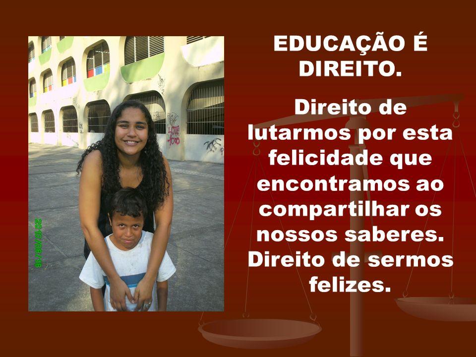EDUCAÇÃO É DIREITO. Direito de lutarmos por esta felicidade que encontramos ao compartilhar os nossos saberes. Direito de sermos felizes.