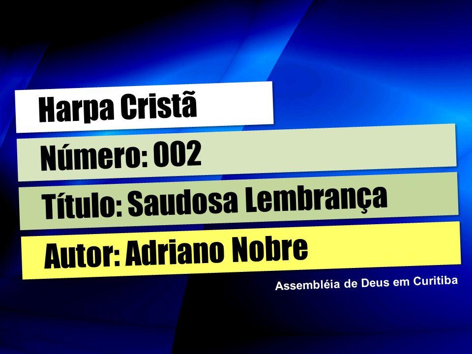 Autor: Adriano Nobre Título: Saudosa Lembrança Número: 002 Harpa Cristã Assembléia de Deus em Curitiba
