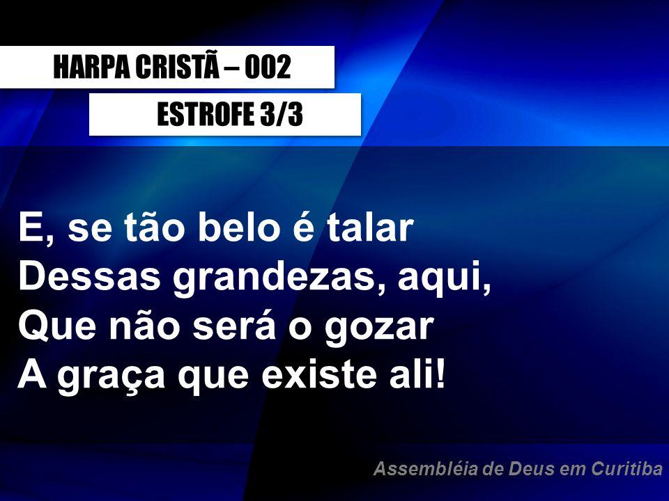 ESTROFE 3/3 HARPA CRISTÃ – 002 E, se tão belo é talar Dessas grandezas, aqui, Que não será o gozar A graça que existe ali! Assembléia de Deus em Curit